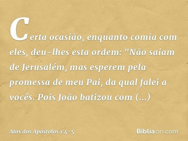 """Certa ocasião, enquanto comia com eles, deu-lhes esta ordem: """"Não saiam de Jerusalém, mas esperem pela promessa de meu Pai, da qual falei a vocês. Pois João bat"""