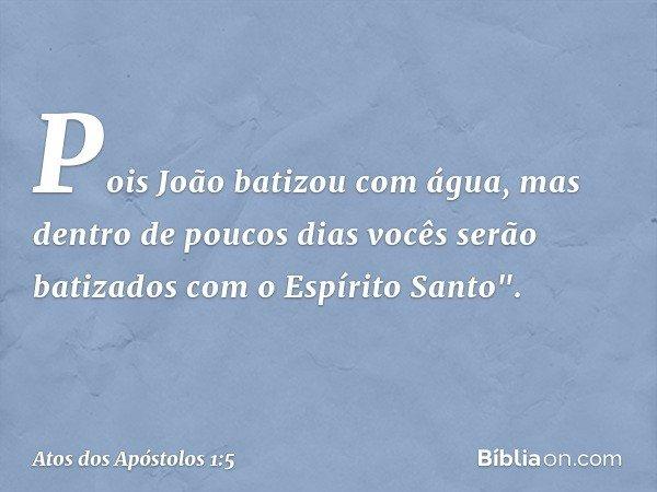 """Pois João batizou com água, mas dentro de poucos dias vocês serão batizados com o Espírito Santo"""". -- Atos dos Apóstolos 1:5"""