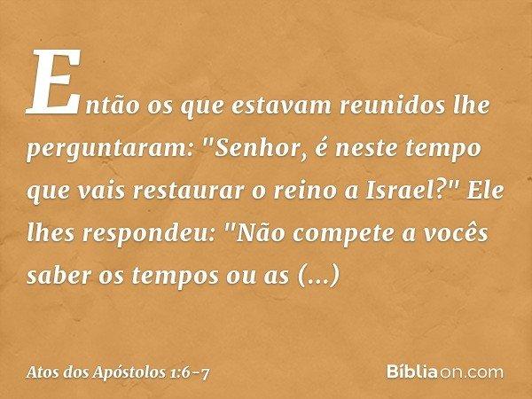 """Então os que estavam reunidos lhe perguntaram: """"Senhor, é neste tempo que vais restaurar o reino a Israel?"""" Ele lhes respondeu: """"Não compete a vocês saber os te"""