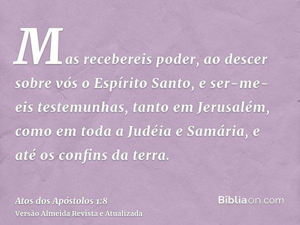 Mas recebereis poder, ao descer sobre vós o Espírito Santo, e ser-me-eis testemunhas, tanto em Jerusalém, como em toda a Judéia e Samária, e até os confins da t