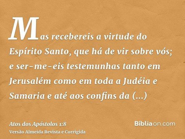 Mas recebereis a virtude do Espírito Santo, que há de vir sobre vós; e ser-me-eis testemunhas tanto em Jerusalém como em toda a Judéia e Samaria e até aos confi