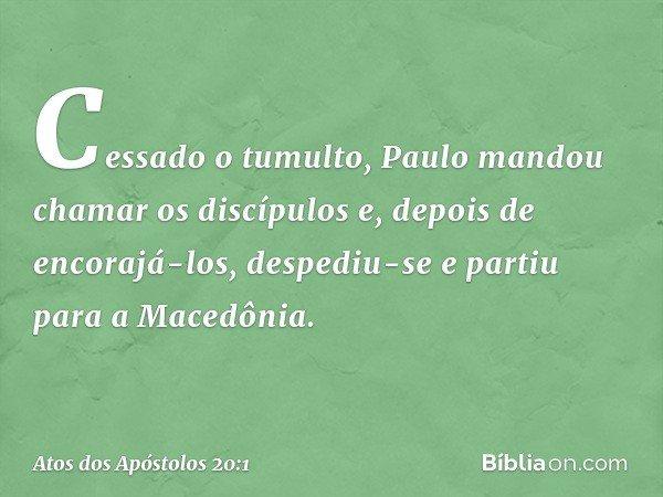 Cessado o tumulto, Paulo mandou chamar os discípulos e, depois de encorajá-los, despediu-se e partiu para a Macedônia. -- Atos dos Apóstolos 20:1