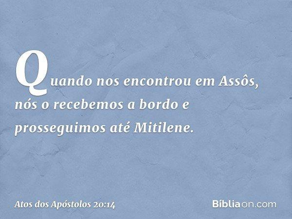 Quando nos encontrou em Assôs, nós o recebemos a bordo e prosseguimos até Mitilene. -- Atos dos Apóstolos 20:14