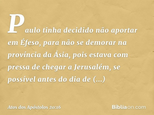 Paulo tinha decidido não aportar em Éfeso, para não se demorar na província da Ásia, pois estava com pressa de chegar a Jerusalém, se possível antes do dia de P