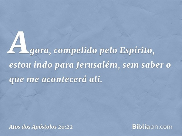 """""""Agora, compelido pelo Espírito, estou indo para Jerusalém, sem saber o que me acontecerá ali. -- Atos dos Apóstolos 20:22"""