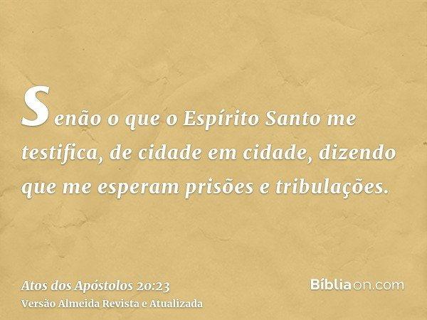 senão o que o Espírito Santo me testifica, de cidade em cidade, dizendo que me esperam prisões e tribulações.