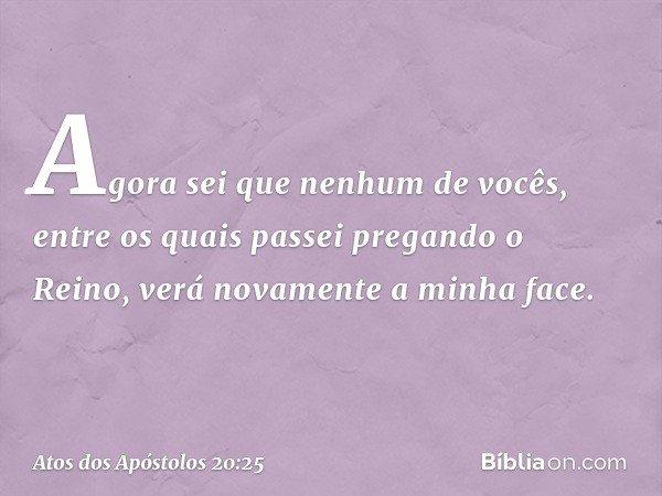 """""""Agora sei que nenhum de vocês, entre os quais passei pregando o Reino, verá novamente a minha face. -- Atos dos Apóstolos 20:25"""