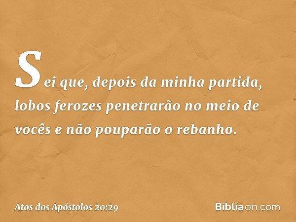 Sei que, depois da minha partida, lobos ferozes penetrarão no meio de vocês e não pouparão o rebanho. -- Atos dos Apóstolos 20:29