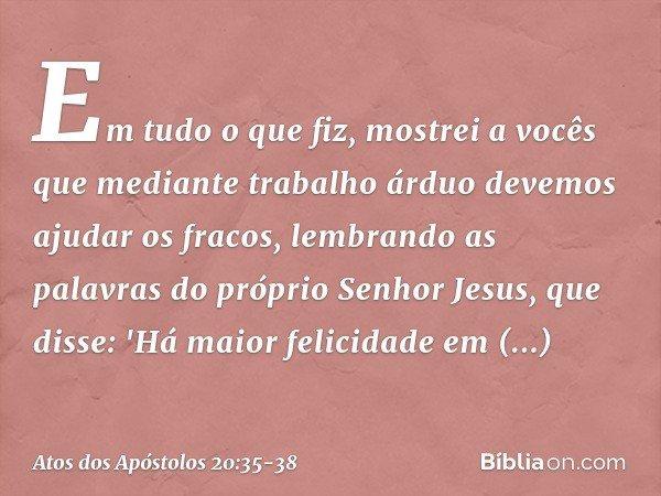 Em tudo o que fiz, mostrei a vocês que mediante trabalho árduo devemos ajudar os fracos, lembrando as palavras do próprio Senhor Jesus, que disse: 'Há maior fel