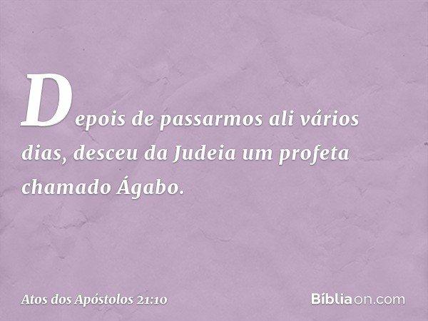 Depois de passarmos ali vários dias, desceu da Judeia um profeta chamado Ágabo. -- Atos dos Apóstolos 21:10