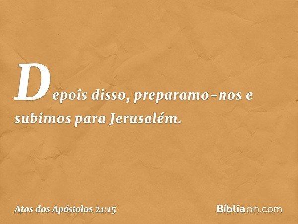Depois disso, preparamo-nos e subimos para Jerusalém. -- Atos dos Apóstolos 21:15