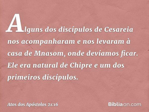 Alguns dos discípulos de Cesareia nos acompanharam e nos levaram à casa de Mnasom, onde devíamos ficar. Ele era natural de Chipre e um dos primeiros discípulos.
