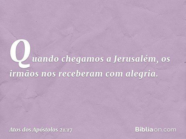 Quando chegamos a Jerusalém, os irmãos nos receberam com alegria. -- Atos dos Apóstolos 21:17