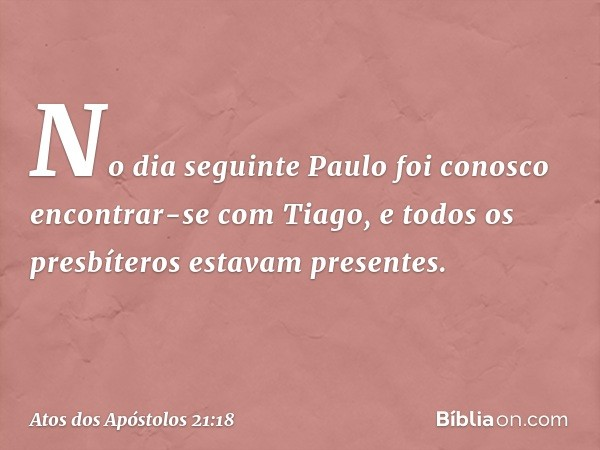 No dia seguinte Paulo foi conosco encontrar-se com Tiago, e todos os presbíteros estavam presentes. -- Atos dos Apóstolos 21:18