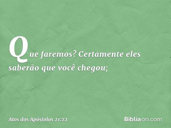Que faremos? Certamente eles saberão que você chegou; -- Atos dos Apóstolos 21:22
