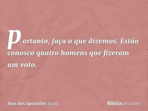 portanto, faça o que dizemos. Estão conosco quatro homens que fizeram um voto. -- Atos dos Apóstolos 21:23