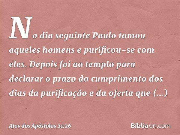 No dia seguinte Paulo tomou aqueles homens e purificou-se com eles. Depois foi ao templo para declarar o prazo do cumprimento dos dias da purificação e da ofert