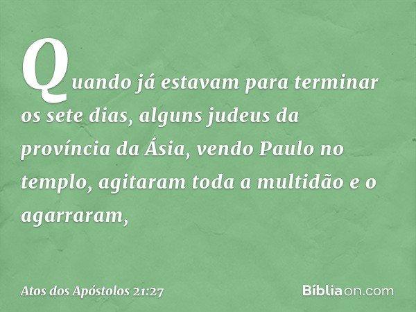 Quando já estavam para terminar os sete dias, alguns judeus da província da Ásia, vendo Paulo no templo, agitaram toda a multidão e o agarraram, -- Atos dos Apó