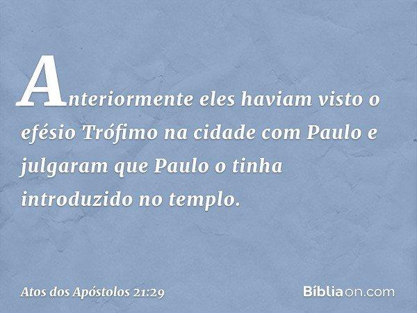 Anteriormente eles haviam visto o efésio Trófimo na cidade com Paulo e julgaram que Paulo o tinha introduzido no templo. -- Atos dos Apóstolos 21:29