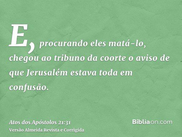 E, procurando eles matá-lo, chegou ao tribuno da coorte o aviso de que Jerusalém estava toda em confusão.