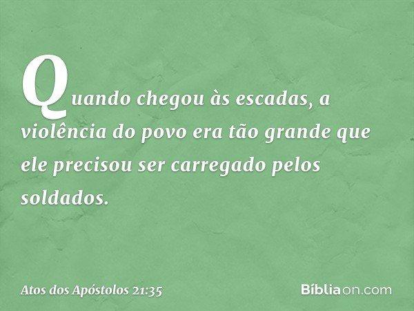 Quando chegou às escadas, a violência do povo era tão grande que ele precisou ser carregado pelos soldados. -- Atos dos Apóstolos 21:35