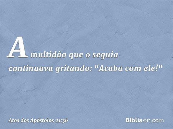 """A multidão que o seguia continuava gritando: """"Acaba com ele!"""" -- Atos dos Apóstolos 21:36"""