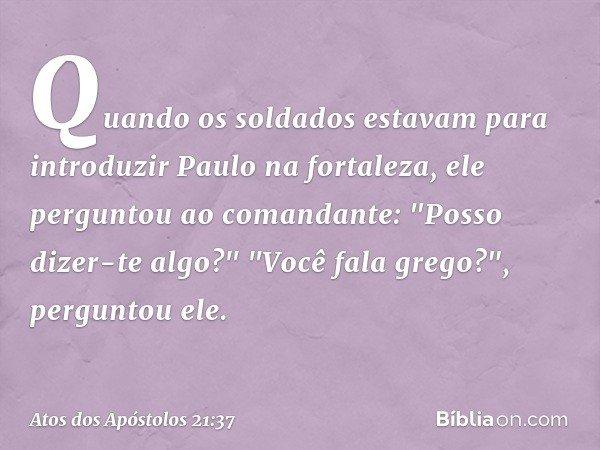 """Quando os soldados estavam para introduzir Paulo na fortaleza, ele perguntou ao comandante: """"Posso dizer-te algo?"""" """"Você fala grego?"""", perguntou ele. -- Atos do"""
