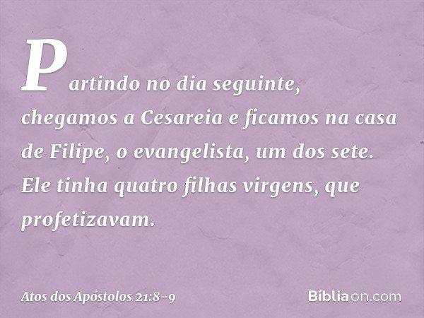 Partindo no dia seguinte, chegamos a Cesareia e ficamos na casa de Filipe, o evangelista, um dos sete. Ele tinha quatro filhas virgens, que profetizavam. -- Ato