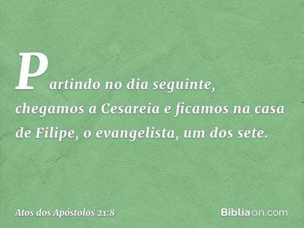 Partindo no dia seguinte, chegamos a Cesareia e ficamos na casa de Filipe, o evangelista, um dos sete. -- Atos dos Apóstolos 21:8