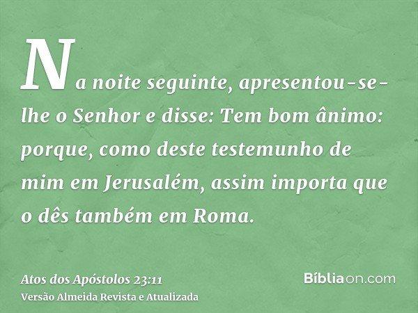 Na noite seguinte, apresentou-se-lhe o Senhor e disse: Tem bom ânimo: porque, como deste testemunho de mim em Jerusalém, assim importa que o dês também em Roma.