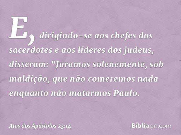 E, dirigindo-se aos chefes dos sacerdotes e aos líderes dos judeus, disseram: