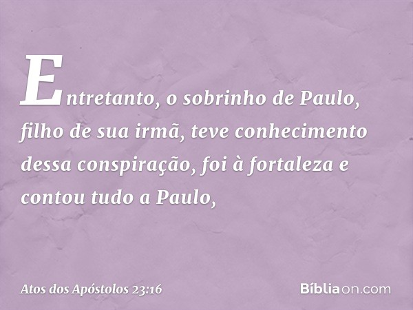 Entretanto, o sobrinho de Paulo, filho de sua irmã, teve conhecimento dessa conspiração, foi à fortaleza e contou tudo a Paulo, -- Atos dos Apóstolos 23:16