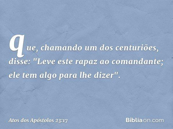 """que, chamando um dos centuriões, disse: """"Leve este rapaz ao comandante; ele tem algo para lhe dizer"""". -- Atos dos Apóstolos 23:17"""
