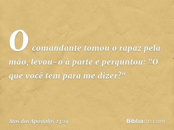 """O comandante tomou o rapaz pela mão, levou-o à parte e perguntou: """"O que você tem para me dizer?"""" -- Atos dos Apóstolos 23:19"""