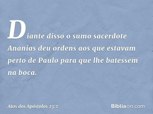 Diante disso o sumo sacerdote Ananias deu ordens aos que estavam perto de Paulo para que lhe batessem na boca. -- Atos dos Apóstolos 23:2
