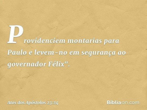 """Providenciem montarias para Paulo e levem-no em segurança ao governador Félix"""". -- Atos dos Apóstolos 23:24"""