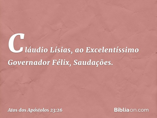 """""""Cláudio Lísias, ao Excelentíssimo Governador Félix, Saudações. -- Atos dos Apóstolos 23:26"""