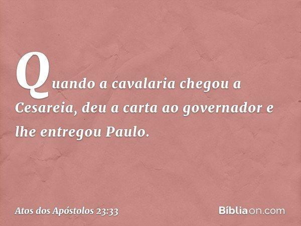 Quando a cavalaria chegou a Cesareia, deu a carta ao governador e lhe entregou Paulo. -- Atos dos Apóstolos 23:33