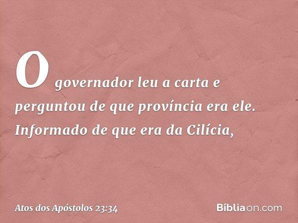 O governador leu a carta e perguntou de que província era ele. Informado de que era da Cilícia, -- Atos dos Apóstolos 23:34