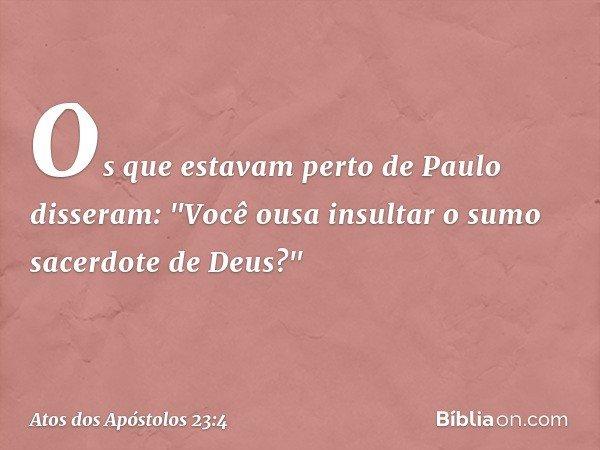 Os que estavam perto de Paulo disseram: