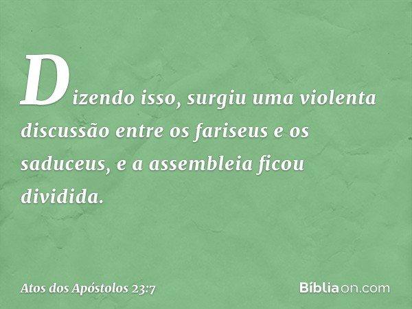 Dizendo isso, surgiu uma violenta discussão entre os fariseus e os saduceus, e a assembleia ficou dividida. -- Atos dos Apóstolos 23:7