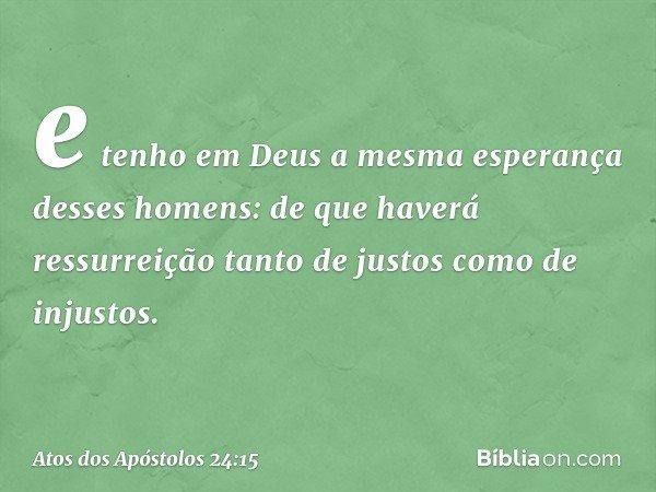 e tenho em Deus a mesma esperança desses homens: de que haverá ressurreição tanto de justos como de injustos. -- Atos dos Apóstolos 24:15