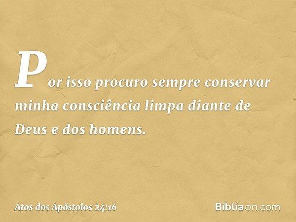 Por isso procuro sempre conservar minha consciência limpa diante de Deus e dos homens. -- Atos dos Apóstolos 24:16