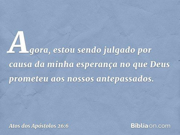 Agora, estou sendo julgado por causa da minha esperança no que Deus prometeu aos nossos antepassados. -- Atos dos Apóstolos 26:6