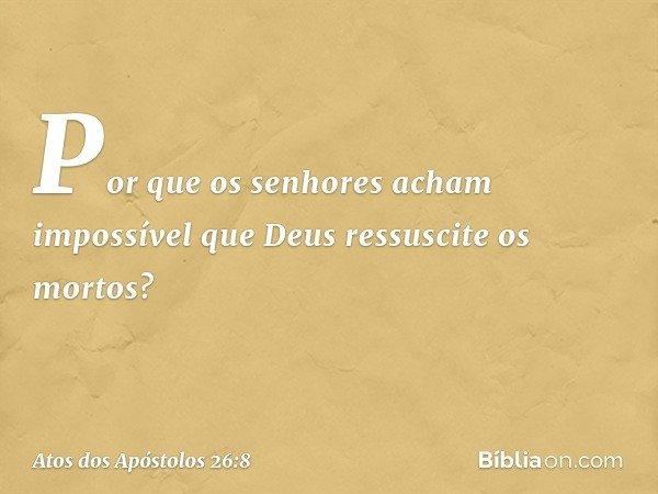Por que os senhores acham impossível que Deus ressuscite os mortos? -- Atos dos Apóstolos 26:8