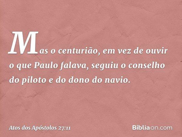 Mas o centurião, em vez de ouvir o que Paulo falava, seguiu o conselho do piloto e do dono do navio. -- Atos dos Apóstolos 27:11