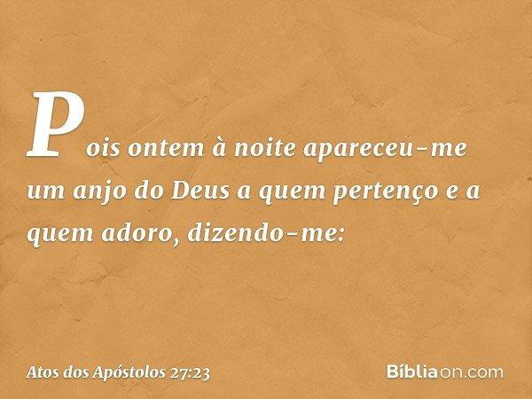 Pois ontem à noite apareceu-me um anjo do Deus a quem pertenço e a quem adoro, dizendo-me: -- Atos dos Apóstolos 27:23