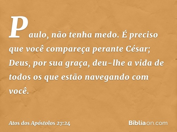 'Paulo, não tenha medo. É preciso que você compareça perante César; Deus, por sua graça, deu-lhe a vida de todos os que estão navegando com você'. -- Atos dos A