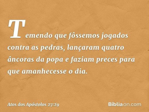 Temendo que fôssemos jogados contra as pedras, lançaram quatro âncoras da popa e faziam preces para que amanhecesse o dia. -- Atos dos Apóstolos 27:29