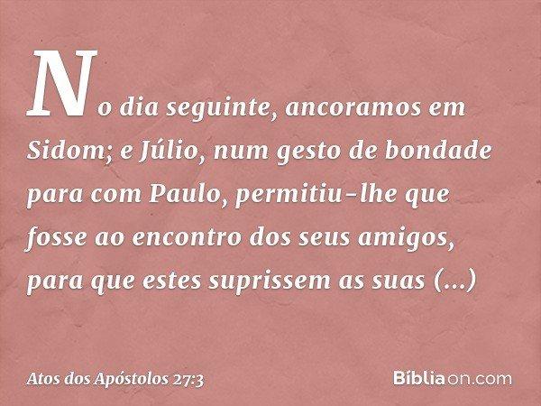 No dia seguinte, ancoramos em Sidom; e Júlio, num gesto de bondade para com Paulo, permitiu-lhe que fosse ao encontro dos seus amigos, para que estes suprissem